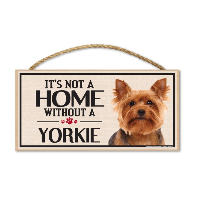 """It's Not A Home Without A Yorkie, 10"""" x 5"""""""