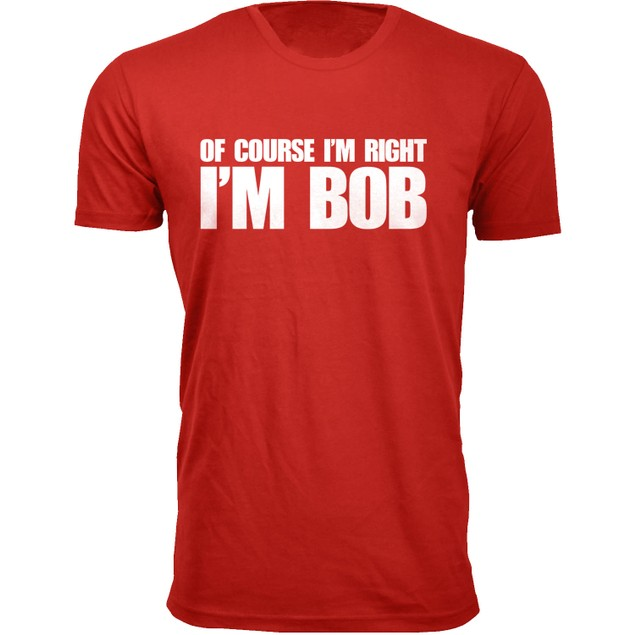 Men's Of Course I'm Right I'M BOB Humor T-Shirts